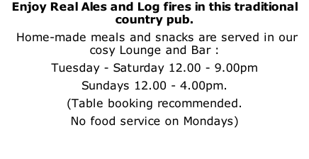 Enjoy Real Ales and Log fires in this traditional country pub.  Home-made meals and snacks are served in our cosy Lounge and Bar : Tuesday - Saturday 12.00 - 9.00pm Sundays 12.00 - 4.00pm. (Table booking recommended.  No food service on Mondays)